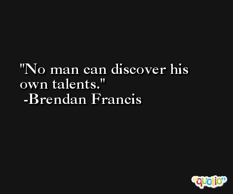 No man can discover his own talents. -Brendan Francis