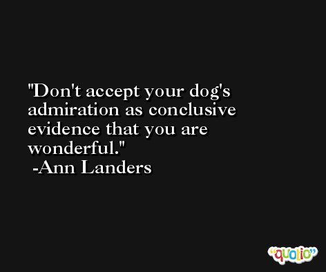 Don't accept your dog's admiration as conclusive evidence that you are wonderful. -Ann Landers