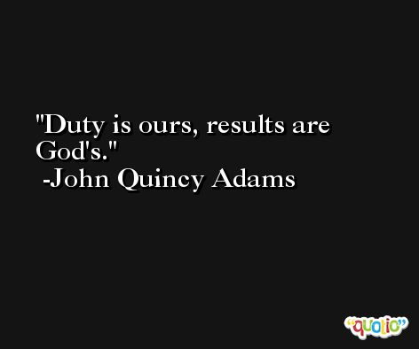 Duty is ours, results are God's. -John Quincy Adams