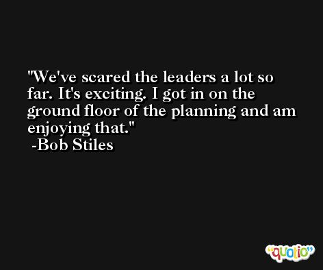 We've scared the leaders a lot so far. It's exciting. I got in on the ground floor of the planning and am enjoying that. -Bob Stiles