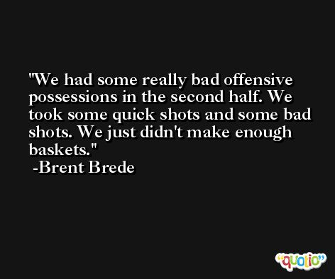 We had some really bad offensive possessions in the second half. We took some quick shots and some bad shots. We just didn't make enough baskets. -Brent Brede