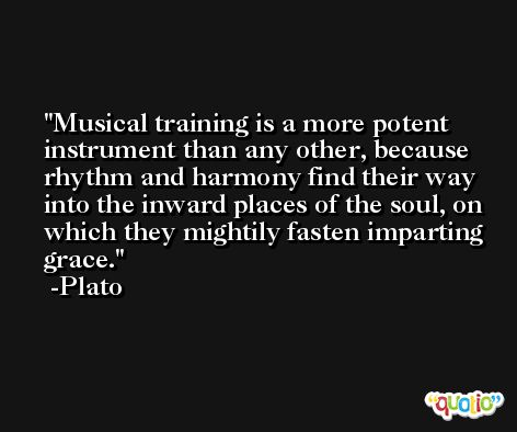 Musical training is a more potent instrument than any other, because rhythm and harmony find their way into the inward places of the soul, on which they mightily fasten imparting grace. -Plato