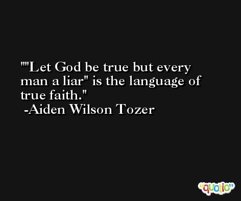 'Let God be true but every man a liar' is the language of true faith. -Aiden Wilson Tozer
