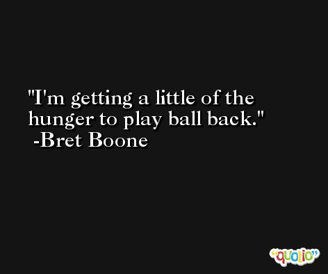 I'm getting a little of the hunger to play ball back. -Bret Boone