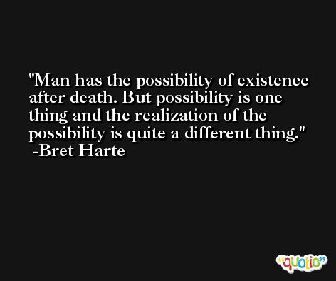 Man has the possibility of existence after death. But possibility is one thing and the realization of the possibility is quite a different thing. -Bret Harte