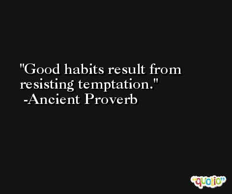 Good habits result from resisting temptation. -Ancient Proverb