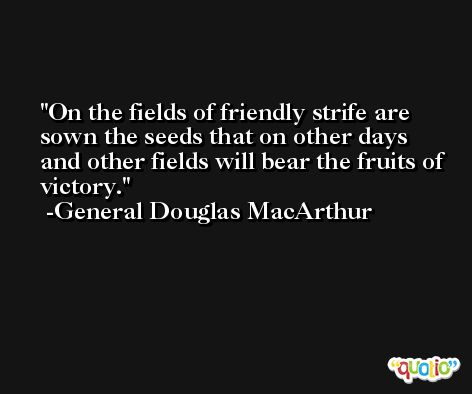 On the fields of friendly strife are sown the seeds that on other days and other fields will bear the fruits of victory. -General Douglas MacArthur