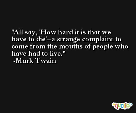All say, 'How hard it is that we have to die'--a strange complaint to come from the mouths of people who have had to live. -Mark Twain
