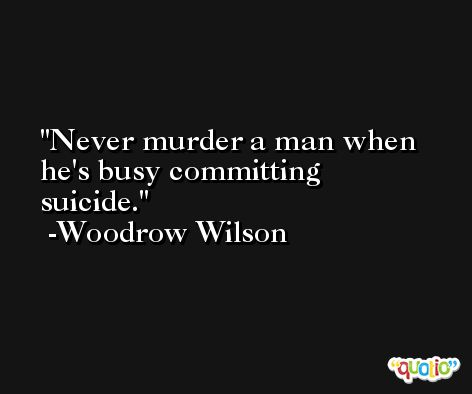 Never murder a man when he's busy committing suicide. -Woodrow Wilson
