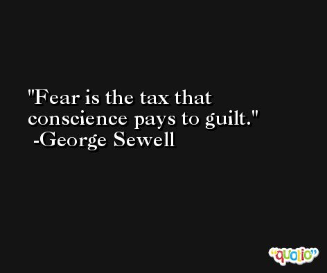 Fear is the tax that conscience pays to guilt. -George Sewell