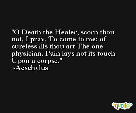 O Death the Healer, scorn thou not, I pray, To come to me: of cureless ills thou art The one physician. Pain lays not its touch Upon a corpse. -Aeschylus