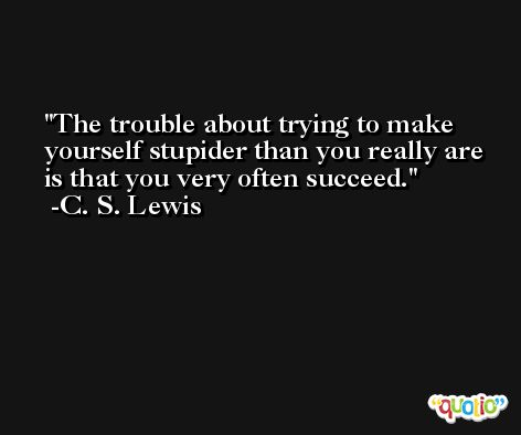The trouble about trying to make yourself stupider than you really are is that you very often succeed. -C. S. Lewis