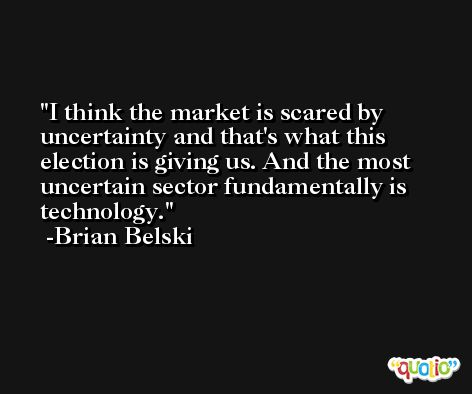 I think the market is scared by uncertainty and that's what this election is giving us. And the most uncertain sector fundamentally is technology. -Brian Belski