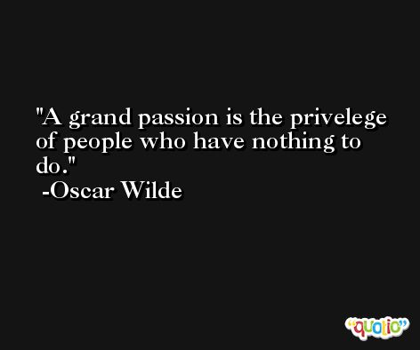 A grand passion is the privelege of people who have nothing to do. -Oscar Wilde