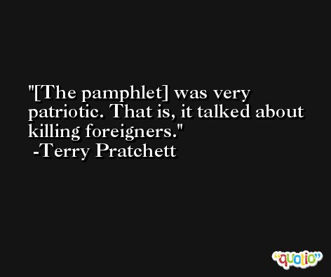 [The pamphlet] was very patriotic. That is, it talked about killing foreigners. -Terry Pratchett