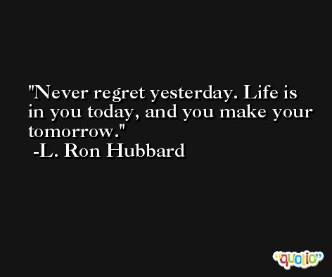 Never regret yesterday. Life is in you today, and you make your tomorrow. -L. Ron Hubbard