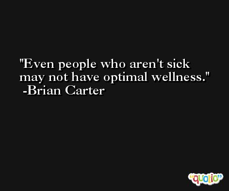 Even people who aren't sick may not have optimal wellness. -Brian Carter