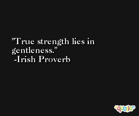 True strength lies in gentleness. -Irish Proverb