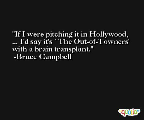 If I were pitching it in Hollywood, ... I'd say it's `The Out-of-Towners' with a brain transplant. -Bruce Campbell