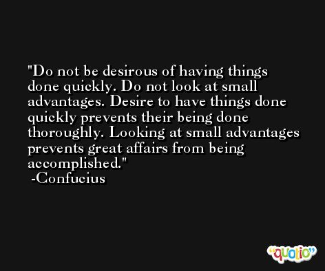 Do not be desirous of having things done quickly. Do not look at small advantages. Desire to have things done quickly prevents their being done thoroughly. Looking at small advantages prevents great affairs from being accomplished. -Confucius