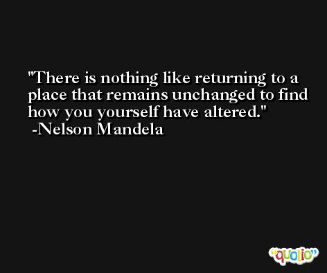 There is nothing like returning to a place that remains unchanged to find how you yourself have altered. -Nelson Mandela