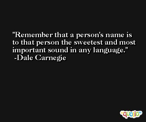 Remember that a person's name is to that person the sweetest and most important sound in any language. -Dale Carnegie