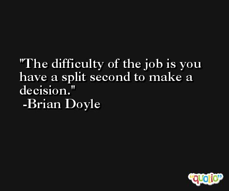 The difficulty of the job is you have a split second to make a decision. -Brian Doyle