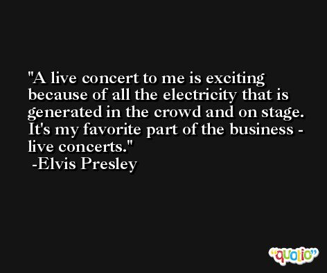 A live concert to me is exciting because of all the electricity that is generated in the crowd and on stage. It's my favorite part of the business - live concerts. -Elvis Presley