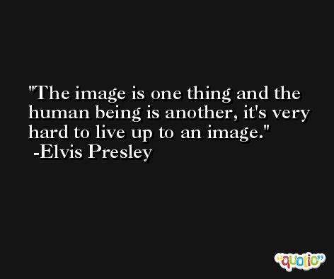 The image is one thing and the human being is another, it's very hard to live up to an image. -Elvis Presley