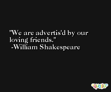 We are advertis'd by our loving friends. -William Shakespeare