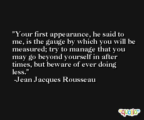 Your first appearance, he said to me, is the gauge by which you will be measured; try to manage that you may go beyond yourself in after times, but beware of ever doing less. -Jean Jacques Rousseau