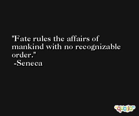 Fate rules the affairs of mankind with no recognizable order.  -Seneca