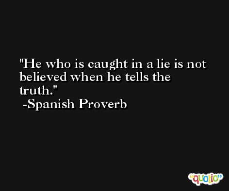 He who is caught in a lie is not believed when he tells the truth.  -Spanish Proverb