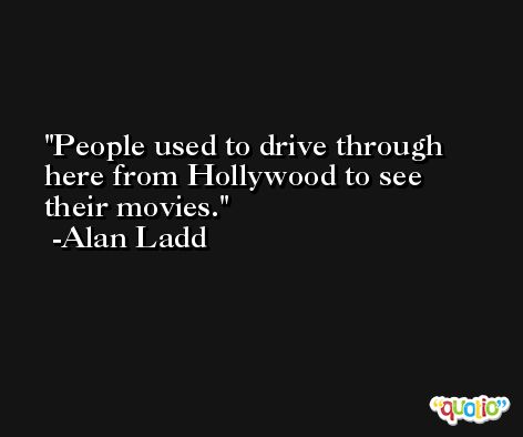 People used to drive through here from Hollywood to see their movies. -Alan Ladd