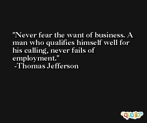 Never fear the want of business. A man who qualifies himself well for his calling, never fails of employment. -Thomas Jefferson