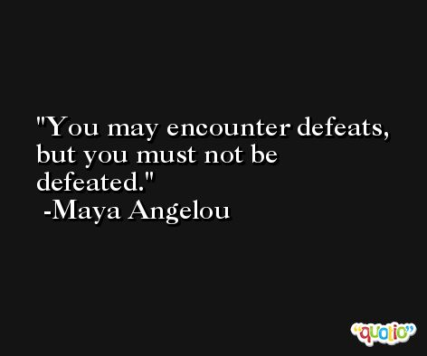 You may encounter defeats, but you must not be defeated. -Maya Angelou