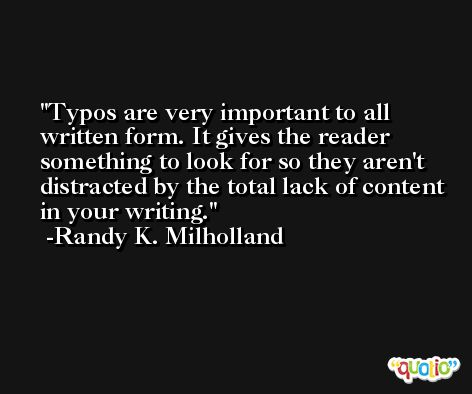 Typos are very important to all written form. It gives the reader something to look for so they aren't distracted by the total lack of content in your writing. -Randy K. Milholland