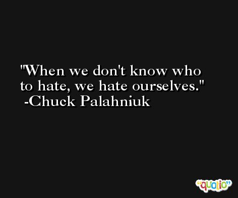 When we don't know who to hate, we hate ourselves. -Chuck Palahniuk