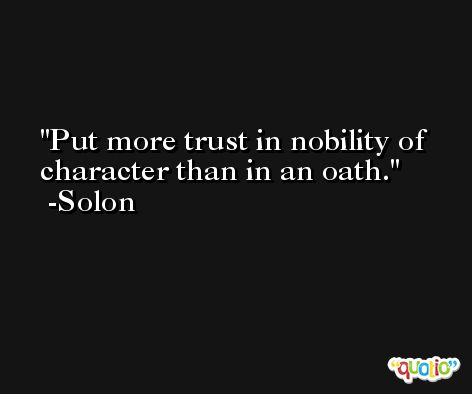 Put more trust in nobility of character than in an oath. -Solon