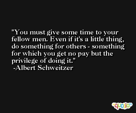 You must give some time to your fellow men. Even if it's a little thing, do something for others - something for which you get no pay but the privilege of doing it. -Albert Schweitzer