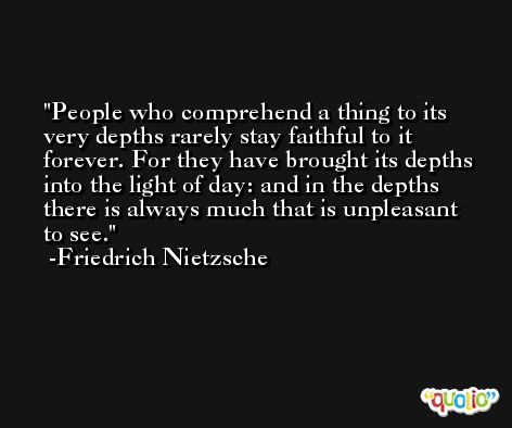 People who comprehend a thing to its very depths rarely stay faithful to it forever. For they have brought its depths into the light of day: and in the depths there is always much that is unpleasant to see. -Friedrich Nietzsche