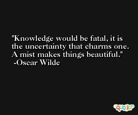Knowledge would be fatal, it is the uncertainty that charms one. A mist makes things beautiful. -Oscar Wilde