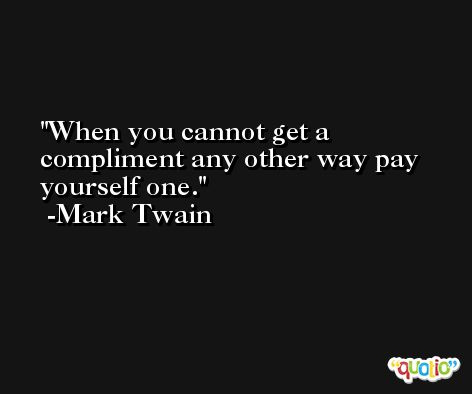 When you cannot get a compliment any other way pay yourself one. -Mark Twain