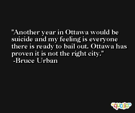 Another year in Ottawa would be suicide and my feeling is everyone there is ready to bail out. Ottawa has proven it is not the right city. -Bruce Urban