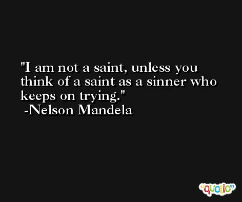 I am not a saint, unless you think of a saint as a sinner who keeps on trying. -Nelson Mandela