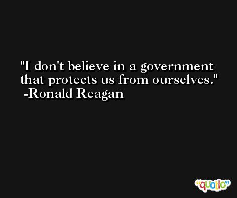 I don't believe in a government that protects us from ourselves. -Ronald Reagan