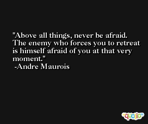 Above all things, never be afraid. The enemy who forces you to retreat is himself afraid of you at that very moment. -Andre Maurois