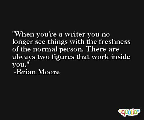 When you're a writer you no longer see things with the freshness of the normal person. There are always two figures that work inside you. -Brian Moore