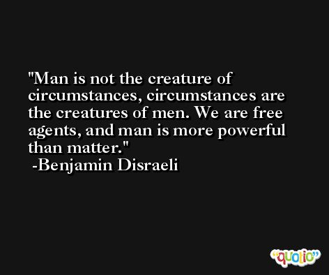 Man is not the creature of circumstances, circumstances are the creatures of men. We are free agents, and man is more powerful than matter. -Benjamin Disraeli