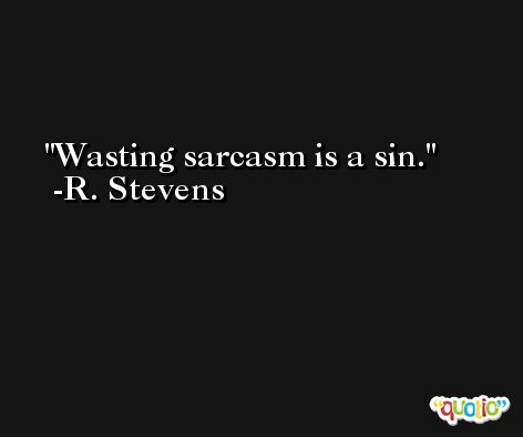 Wasting sarcasm is a sin. -R. Stevens